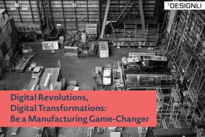 Digital Revolutions, Digital Transformations: Be a Manufacturing Game-Changer