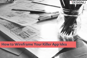 How to Wireframe Your Killer App Idea