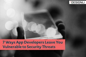 7 Ways App Developers Leave You Vulnerable to Security Threats
