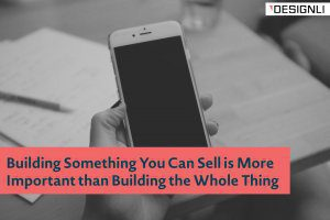Building Something You Can Sell is More Important than Building the Whole Thing
