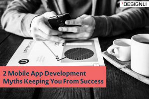 2 Mobile App Development Myths Keeping You From Success