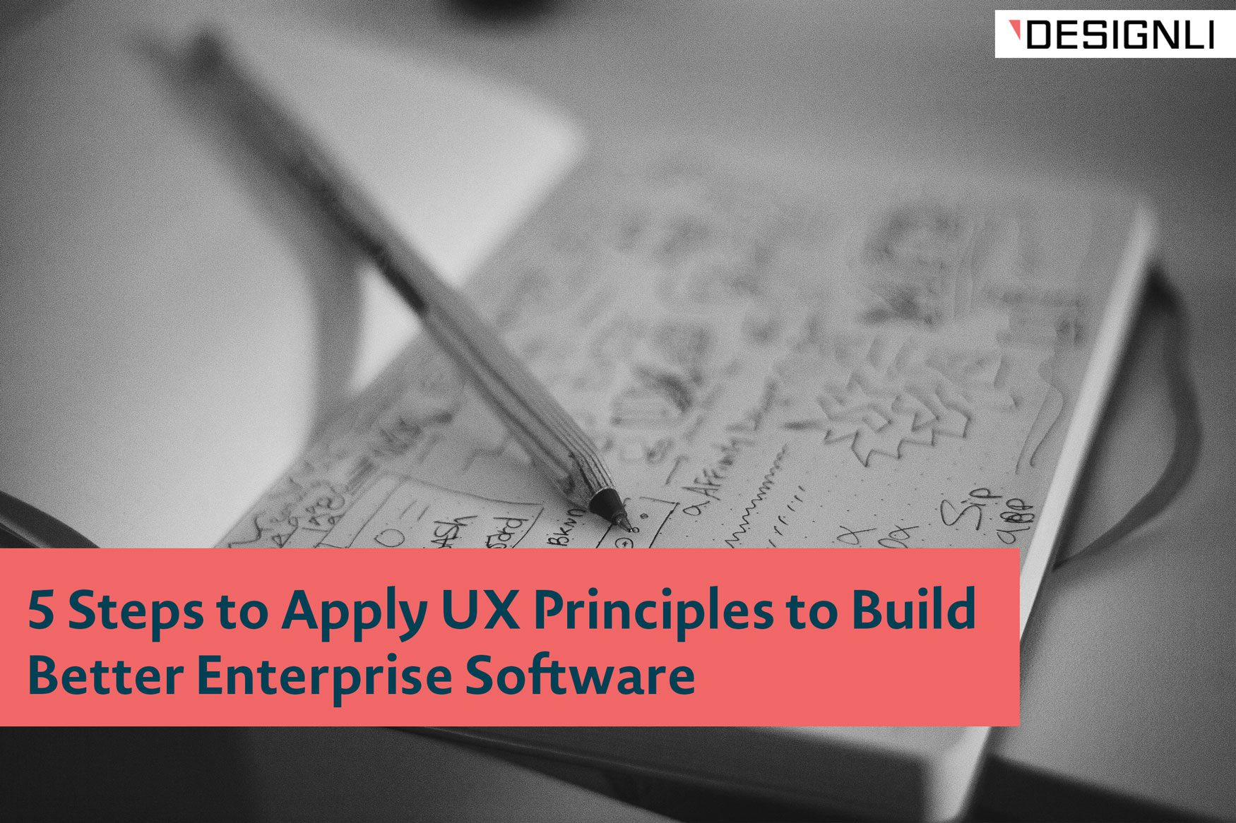 5 Steps to Apply UX Principles to Build Better Enterprise Software