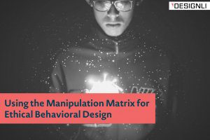 Using the Manipulation Matrix for Ethical Behavioral Design