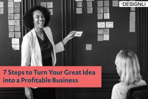 7 Steps to Turn Your Great Idea into a Profitable Business