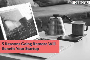 5 Reasons Going Remote Will Benefit Your Startup