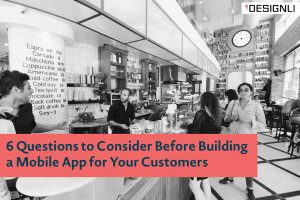 6 Factors to Consider Before Building a Mobile App for Your Customers