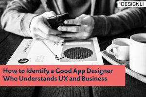 How to Identify a Good App Designer Who Understands UX and Business