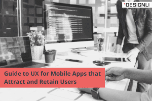 Guide to UX for Mobile Apps that Attract and Retain Users
